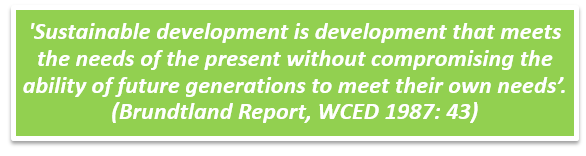 """Sustainable development is development that meets the needs of the present without compromising the ability of future generations to meet their own needs"" (Brudtland report, WCED 1987:43)"